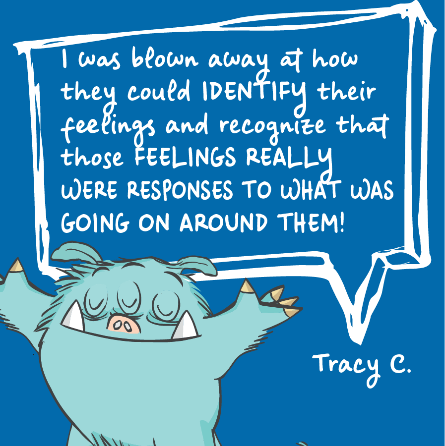 I was blown away at how they could identify their feelings and recognize that those feelings really were responses to what was going on around them! Tracy C.