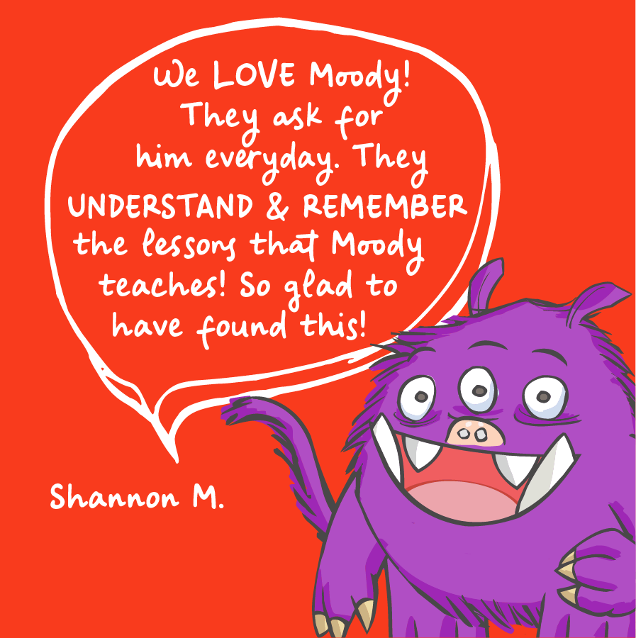We love moody! They ask for him everyday. They understand and remember the lessons that moody teaches! So glas to have found this! Shannon M.