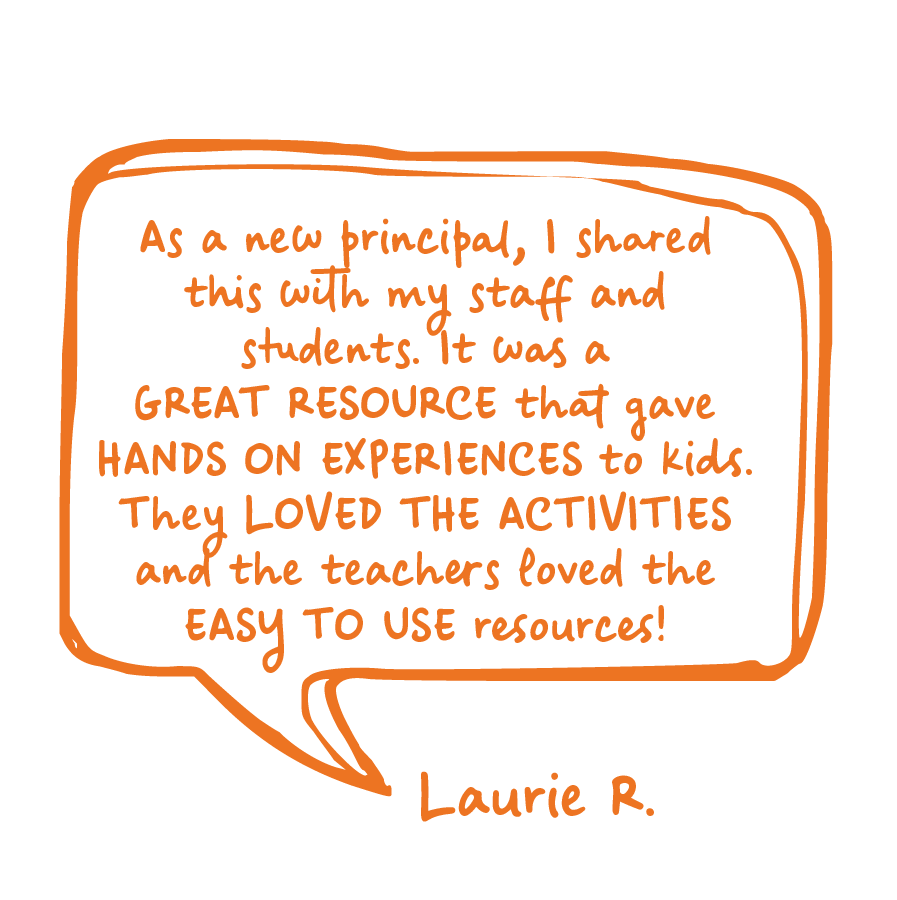 As a new principal, I shared this with my staff and students. It was a great resource that gave hands on experience to kids. They loved the activities and the teachers loved the easy to use resources! Laurie R.