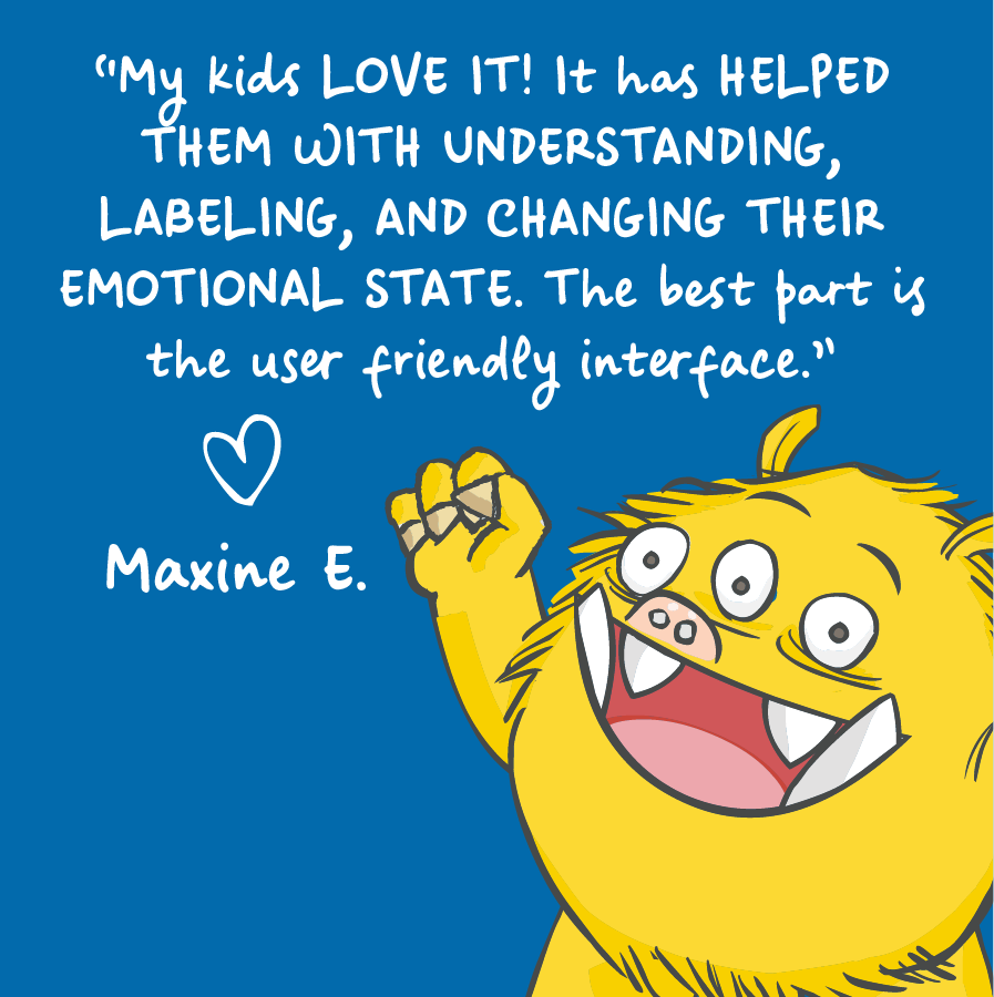 My kids love it! It has helped them with understanding, labeling, and changing their emotional state. The best part is the user friendly interface. Maxine E.