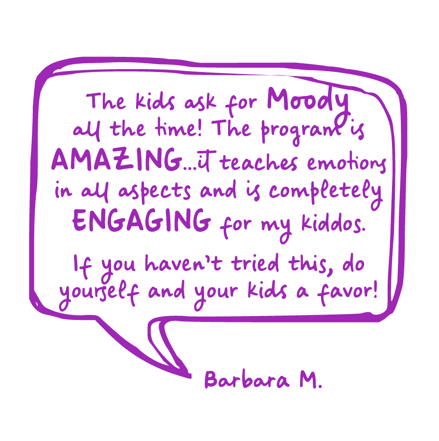 The kids ask for Moody all the time! The program is amazing... it teaches emotions in all aspects and is completely engaging for my kiddos. If you haven't tried this, do yourself and your kids a favor! Barbara M.