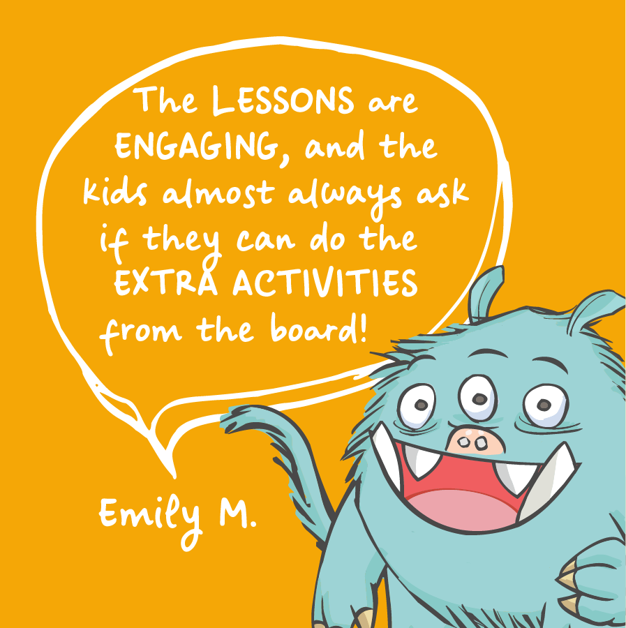 The lessons are engaging, and the kids almost always ask if they do the extra activities from the board! Emily M.