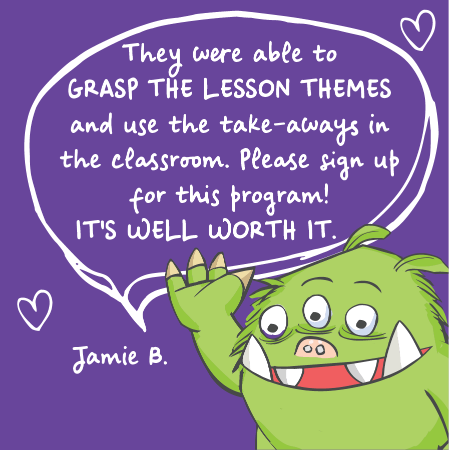They were able to grasp the lesson themes and use the take-aways in the classroom. Please sign up for this program! It's well worth it. Jamie B.