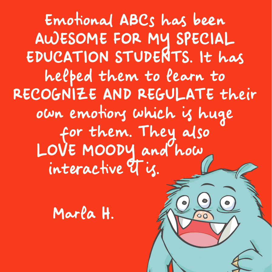 Emotional ABCs has been awesome for my special edcation students. It has helped them to learn to recognize and regulate their own emotions which is huge for them. They also love moody and how interactive it is. Marla H.