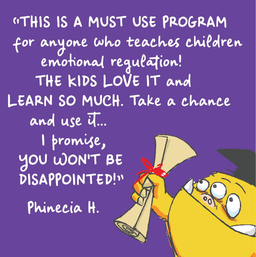 This is a must use program for anyone who teaches children emotional regulation! The kids love it and learn so much. Take a chance and use it... I promise you won't be disappointed. Phinecia H.