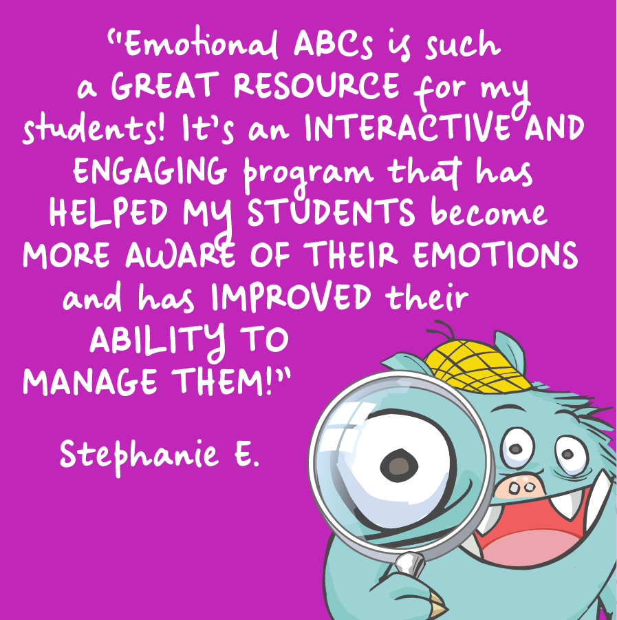 Emotional ABCs is such a great resource for my students! It's an interactive and engaging program that has helped my students become more aware of their emotions and has improved their ability to manage them! Stephanie E.