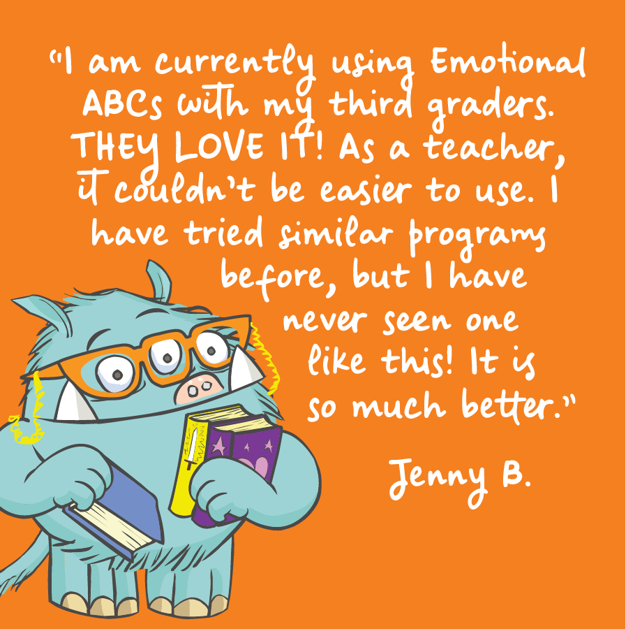 I am currently using Emotional ABCs with my third graders. They love it! As a teacher, it couldn't be easier to use. I have tried similar programs before, but I have never seen one like this! It is so much better. Jenny B.