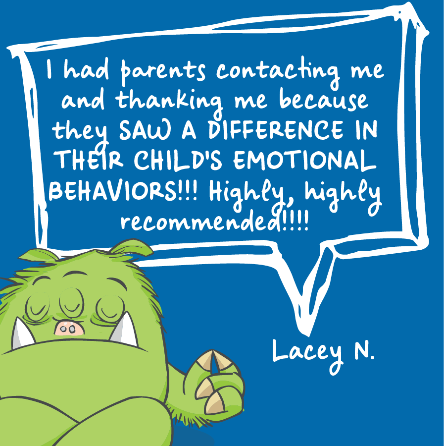 I had parents contacting me and thanking me because they saw a difference in their child's emotional behaviors! Highly, highly recommended! Lacey N.