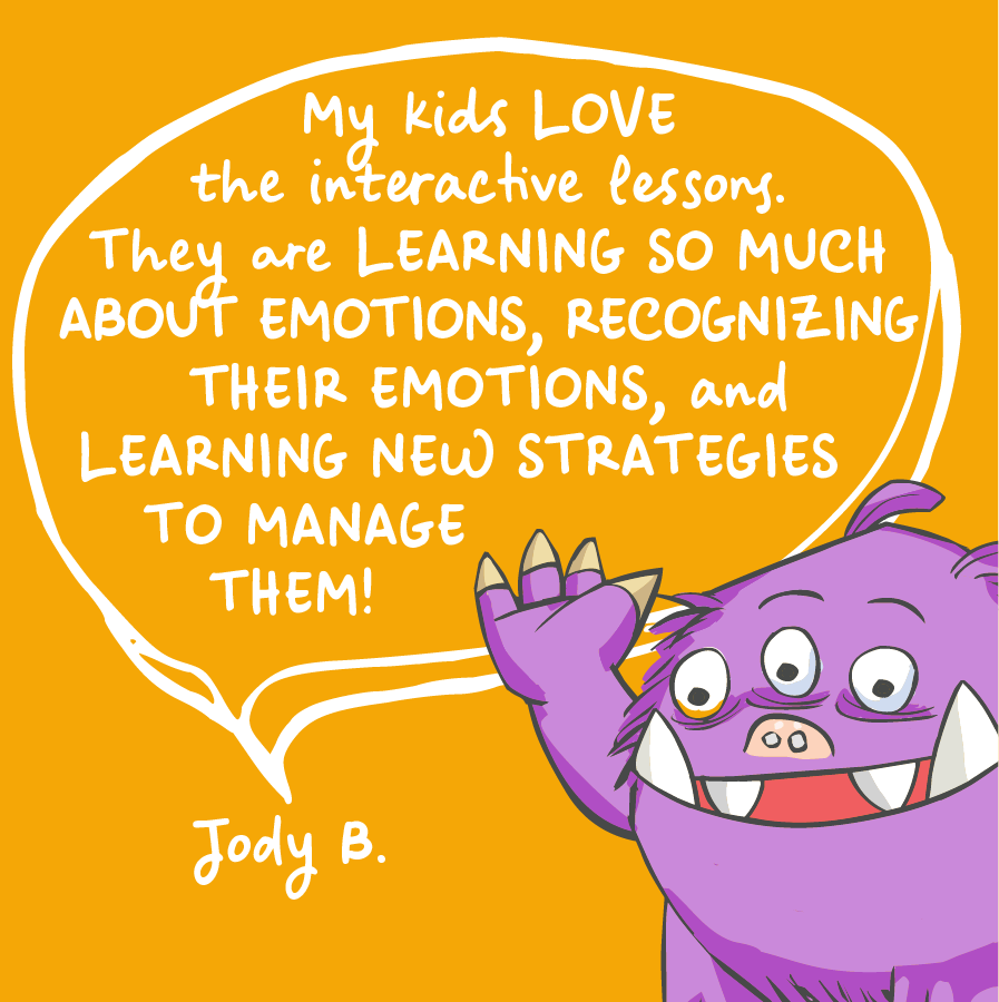 My kids love the interactive lessons. They are learning so much about emotions, recognizing their emotions, and learning new strategies to manage them! Jody B.