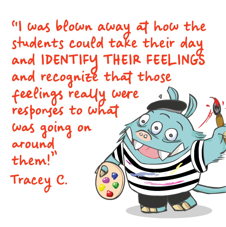 I was blown away at how the students could take their day and identify their feelings and recognize that those feelings really were responses to what was going on around them! Tracey C.