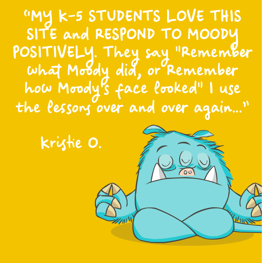My K-5 students love this site and respond to moody positively. They say remember what Moody did, or remember how Moody's face looked. I use the lessons over and over again. Kristie O.